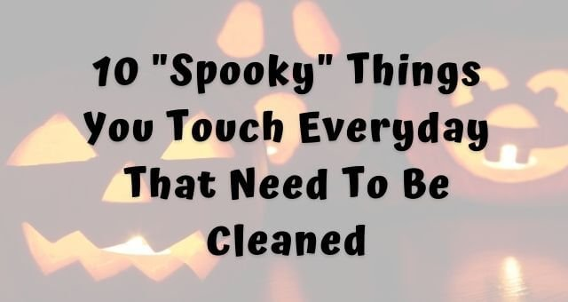 10 spooky things you touch everyday that need to be cleaned